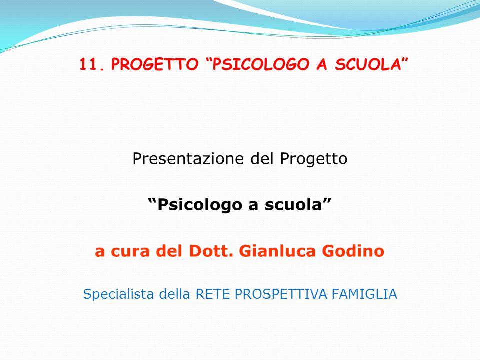 """11. PROGETTO """"PSICOLOGO A SCUOLA"""" Presentazione del Progetto """"Psicologo a scuola"""" a cura del Dott. Gianluca Godino Specialista della RETE PROSPETTIVA"""