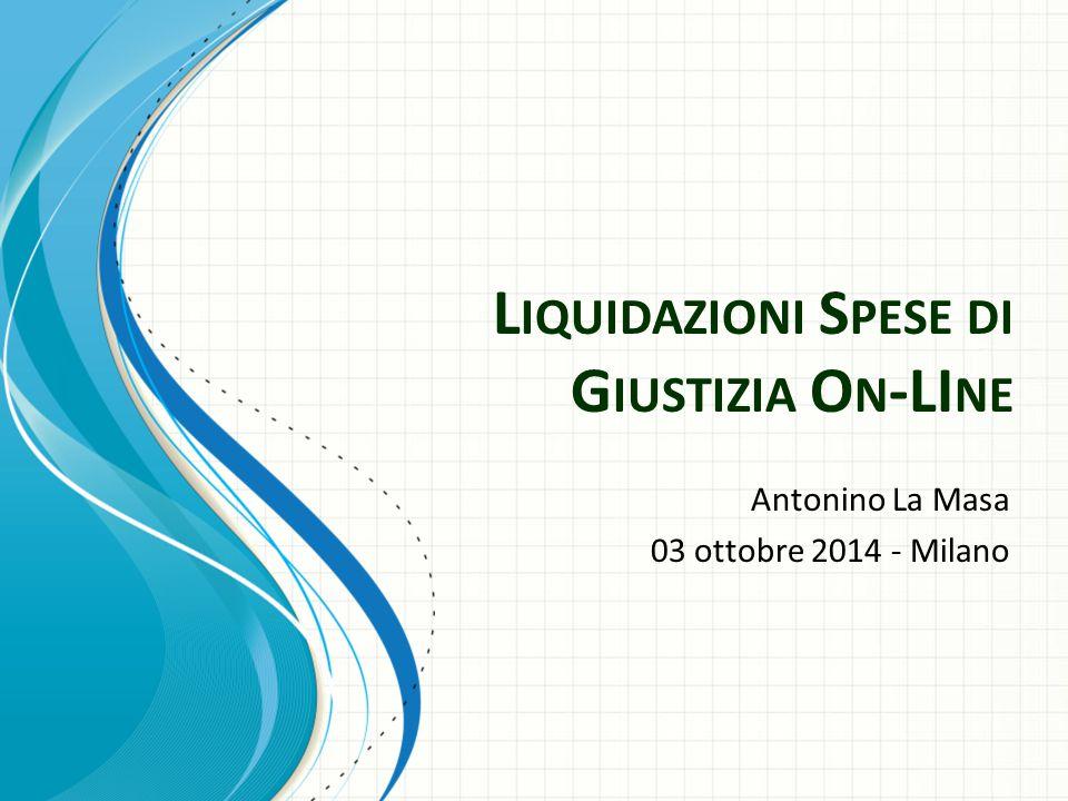 L IQUIDAZIONI S PESE DI G IUSTIZIA O N -LI NE Antonino La Masa 03 ottobre 2014 - Milano
