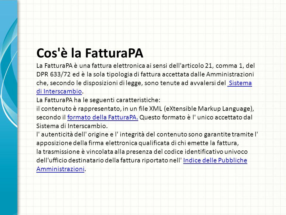 Cos'è la FatturaPA La FatturaPA è una fattura elettronica ai sensi dell'articolo 21, comma 1, del DPR 633/72 ed è la sola tipologia di fattura accetta