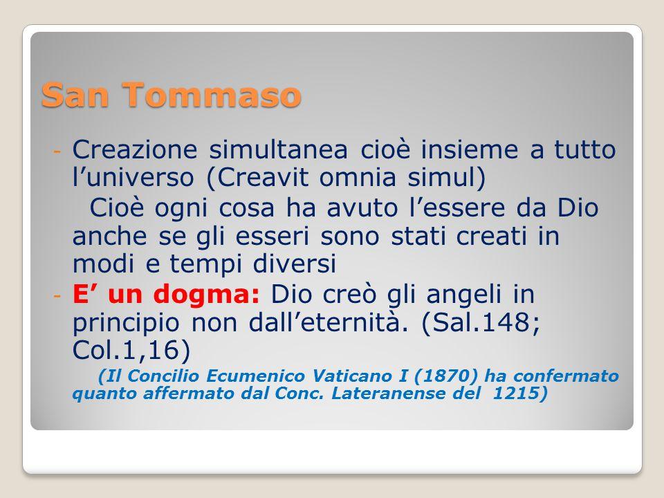 San Tommaso - Creazione simultanea cioè insieme a tutto l'universo (Creavit omnia simul) Cioè ogni cosa ha avuto l'essere da Dio anche se gli esseri sono stati creati in modi e tempi diversi - E' un dogma: Dio creò gli angeli in principio non dall'eternità.