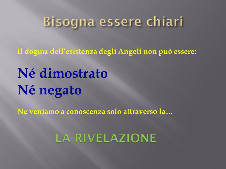 Il dogma dell'esistenza degli Angeli non può essere: Né dimostrato Né negato Ne veniamo a conoscenza solo attraverso la…