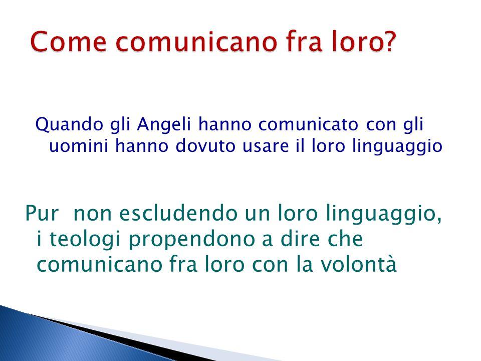 Quando gli Angeli hanno comunicato con gli uomini hanno dovuto usare il loro linguaggio Pur non escludendo un loro linguaggio, i teologi propendono a dire che comunicano fra loro con la volontà