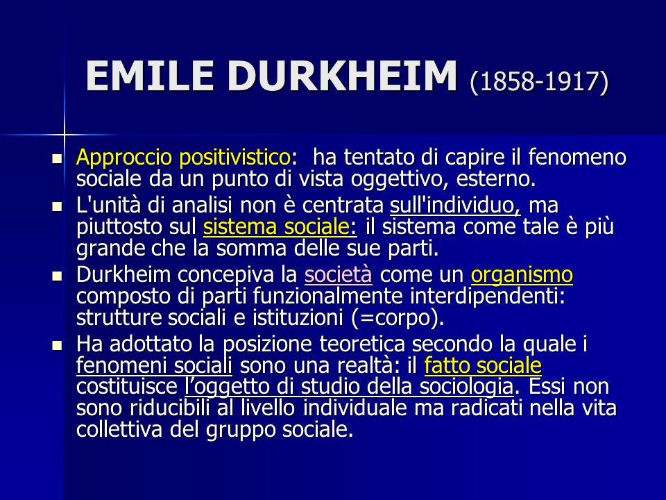 EMILE DURKHEIM (1858-1917) Approccio positivistico: ha tentato di capire il fenomeno sociale da un punto di vista oggettivo, esterno. Approccio positi