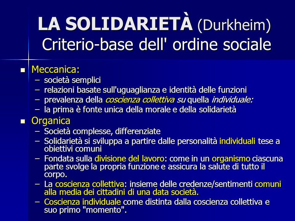 LA SOLIDARIETÀ (Durkheim) Criterio-base dell' ordine sociale Meccanica: Meccanica: –società semplici –relazioni basate sull'uguaglianza e identità del
