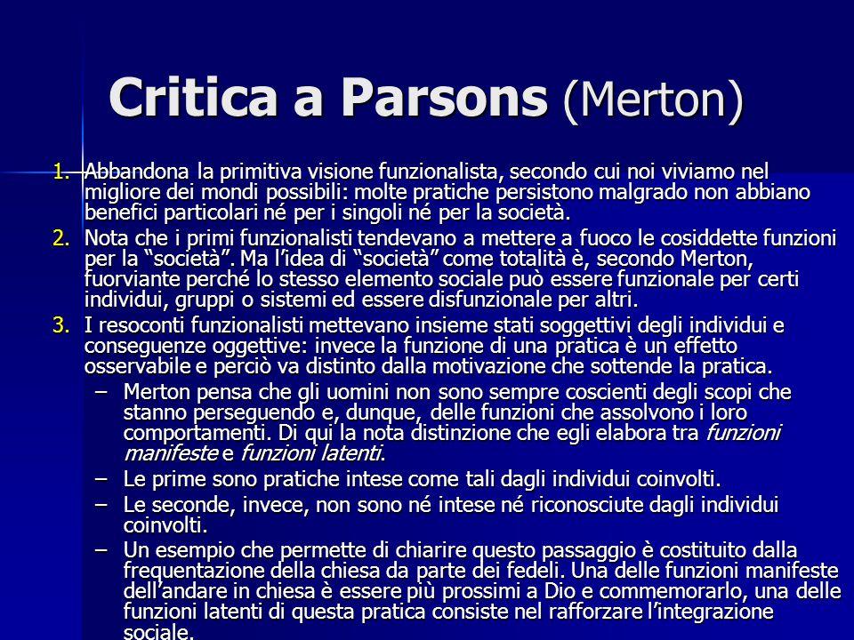 Critica a Parsons (Merton) 1.Abbandona la primitiva visione funzionalista, secondo cui noi viviamo nel migliore dei mondi possibili: molte pratiche pe