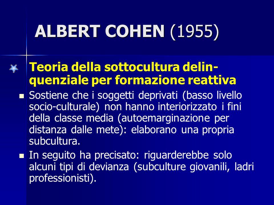 ALBERT COHEN (1955) Teoria della sottocultura delin- quenziale per formazione reattiva Sostiene che i soggetti deprivati (basso livello socio-cultural