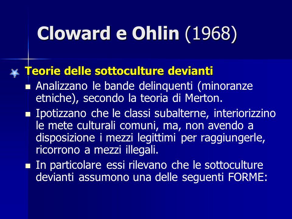 Cloward e Ohlin (1968) Teorie delle sottoculture devianti Analizzano le bande delinquenti (minoranze etniche), secondo la teoria di Merton. Ipotizzano