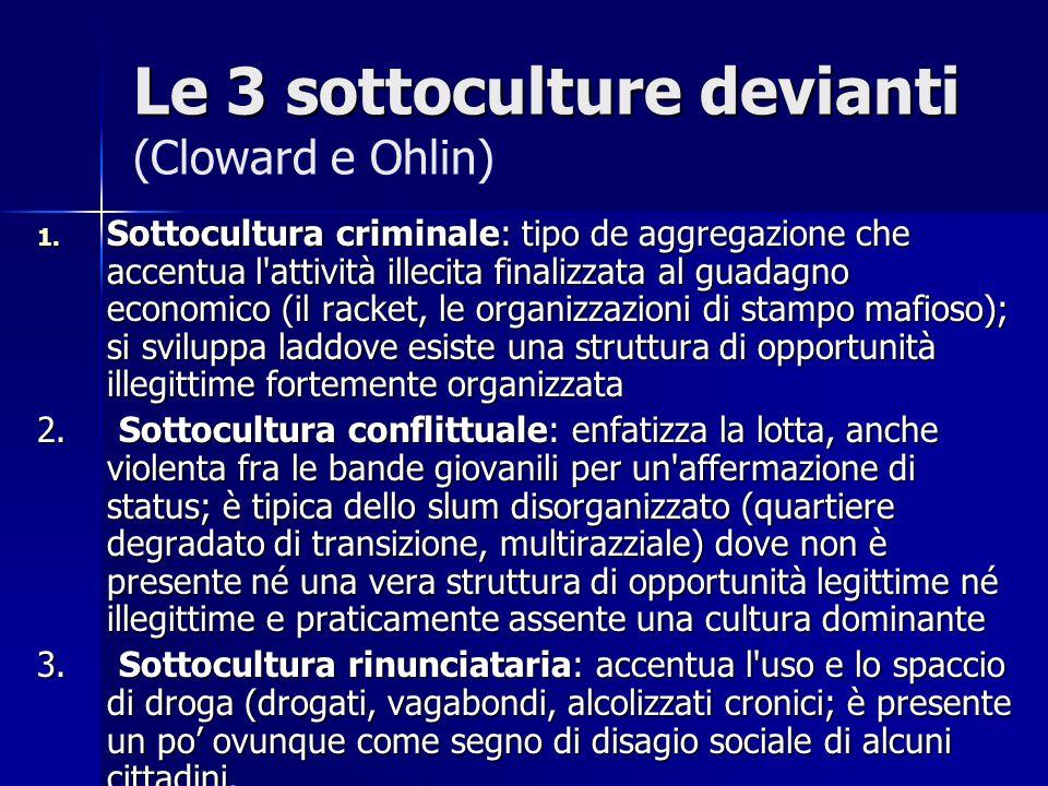 Le 3 sottoculture devianti Le 3 sottoculture devianti (Cloward e Ohlin) 1. Sottocultura criminale: tipo de aggregazione che accentua l'attività illeci