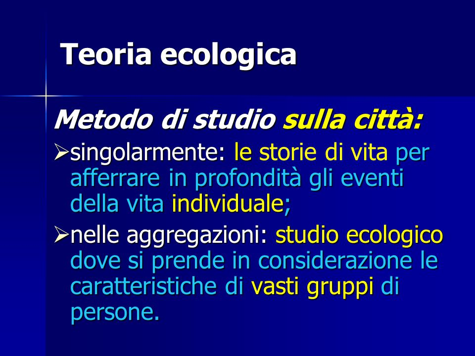 Teoria ecologica Metodo di studio sulla città:  singolarmente: le per afferrare in profondità gli eventi della vita individuale;  singolarmente: le