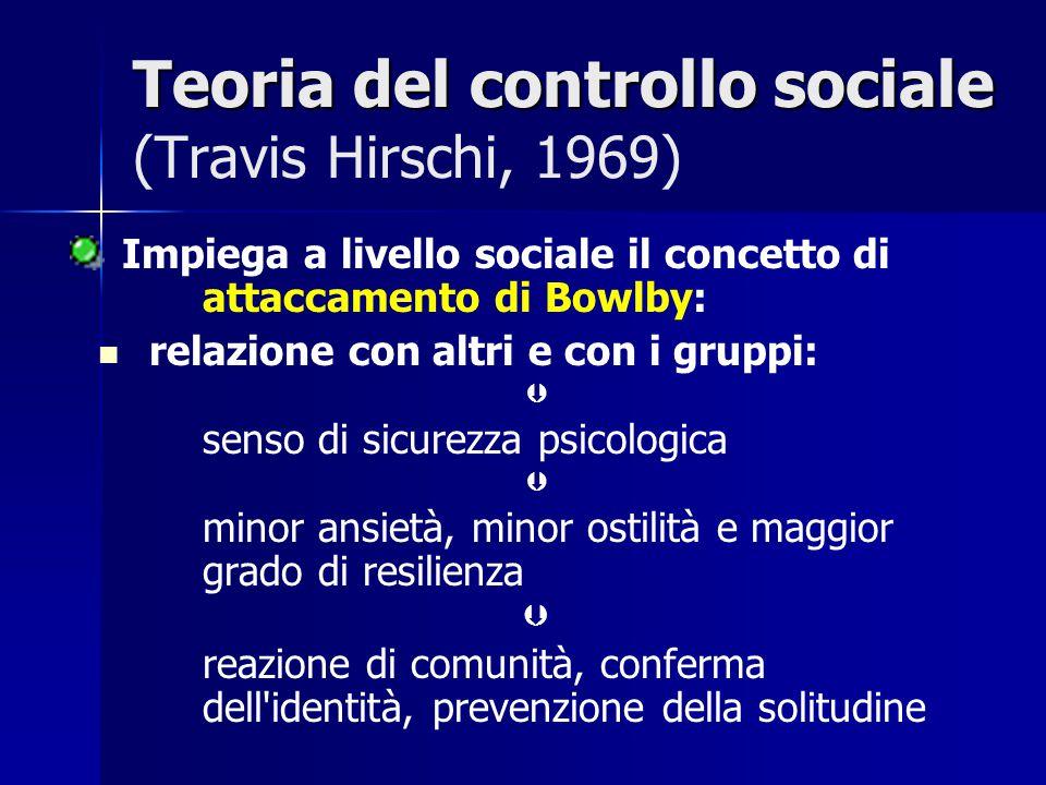 Teoria del controllo sociale Teoria del controllo sociale (Travis Hirschi, 1969) Impiega a livello sociale il concetto di attaccamento di Bowlby: rela