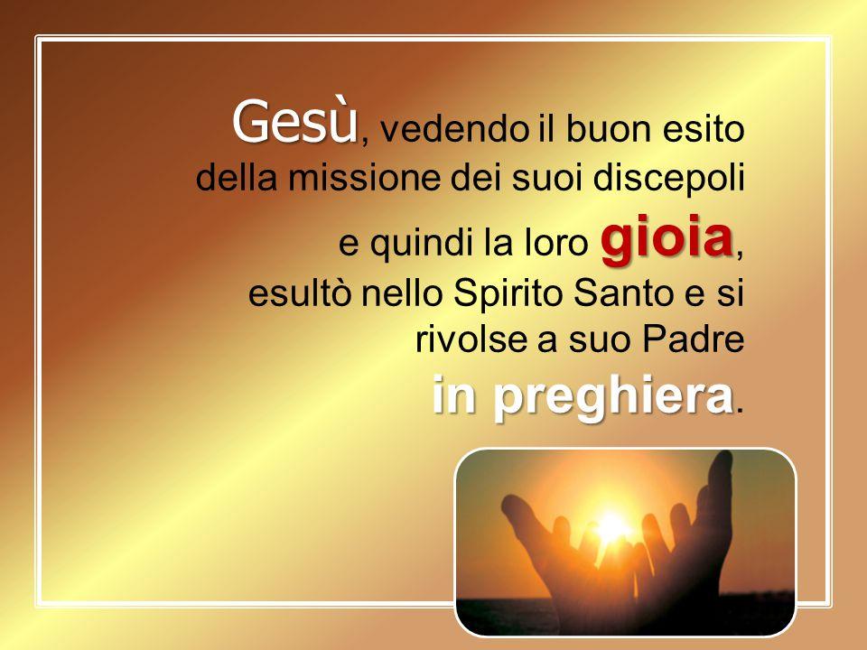Gesù gioia Gesù, vedendo il buon esito della missione dei suoi discepoli e quindi la loro gioia, esultò nello Spirito Santo e si rivolse a suo Padre i