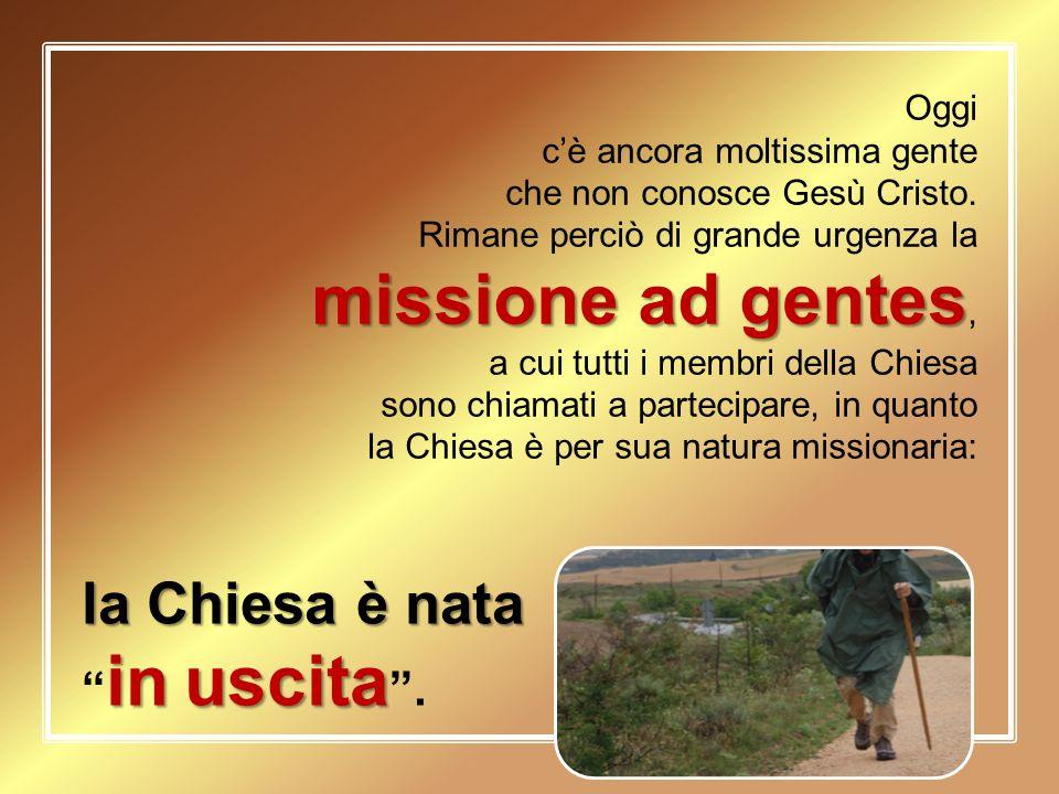 Oggi c'è ancora moltissima gente che non conosce Gesù Cristo. missione ad gentes Rimane perciò di grande urgenza la missione ad gentes, a cui tutti i