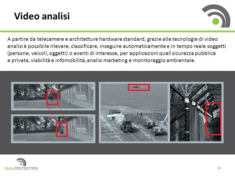 10 Video analisi A partire da telecamere e architetture hardware standard, grazie alle tecnologie di video analisi è possibile rilevare, classificare,