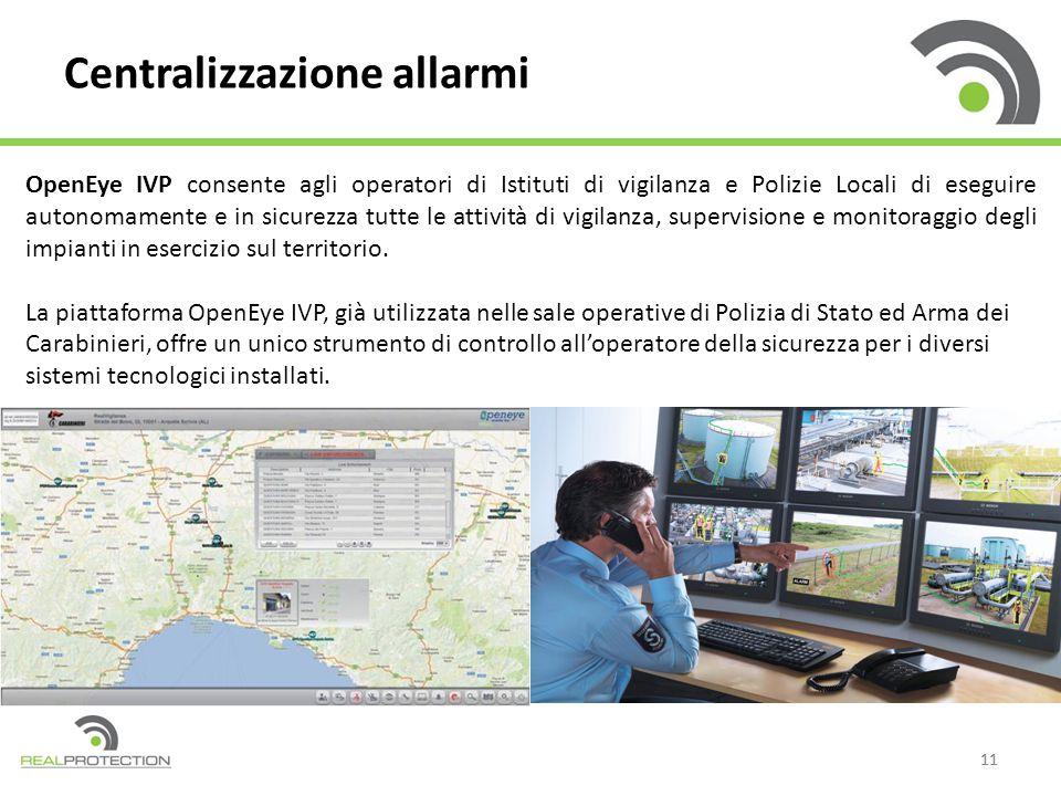 11 Centralizzazione allarmi OpenEye IVP consente agli operatori di Istituti di vigilanza e Polizie Locali di eseguire autonomamente e in sicurezza tutte le attività di vigilanza, supervisione e monitoraggio degli impianti in esercizio sul territorio.