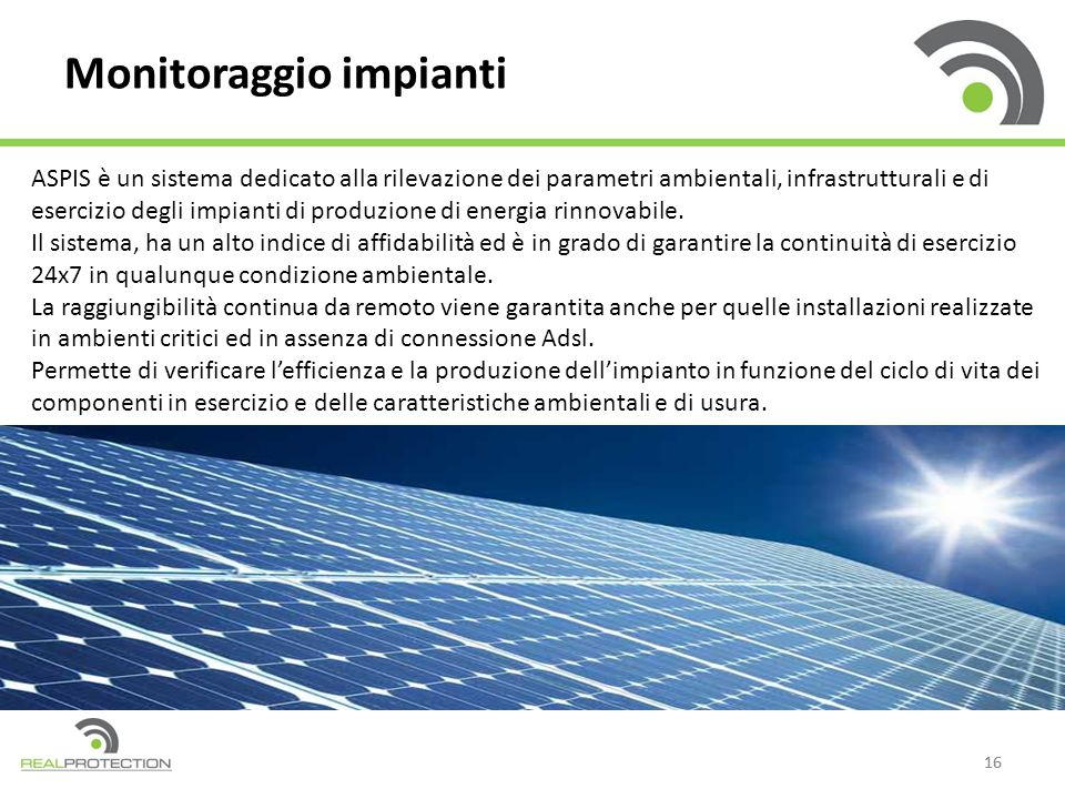 16 Monitoraggio impianti ASPIS è un sistema dedicato alla rilevazione dei parametri ambientali, infrastrutturali e di esercizio degli impianti di produzione di energia rinnovabile.