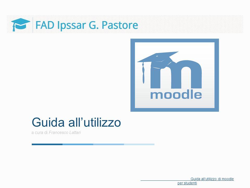 Guida all'utilizzo a cura di Francesco Lattari Guida all'utilizzo di moodle per studenti