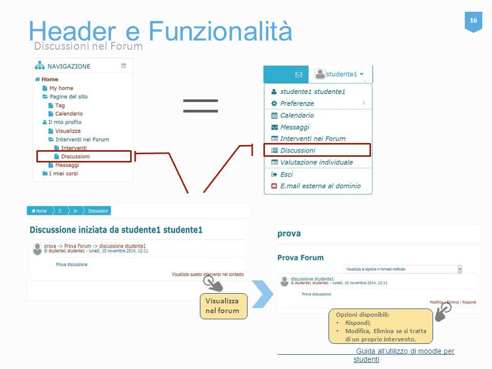 Header e Funzionalità 16 Guida all'utilizzo di moodle per studenti Visualizza nel forum = Opzioni disponibili: Rispondi; Modifica, Elimina se si tratt