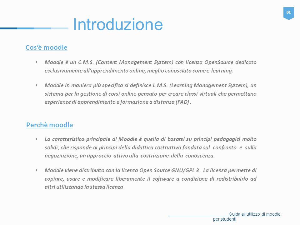 Introduzione 01 Guida all'utilizzo di moodle per studenti Cos'è moodle Moodle è un C.M.S. (Content Management System) con licenza OpenSource dedicato