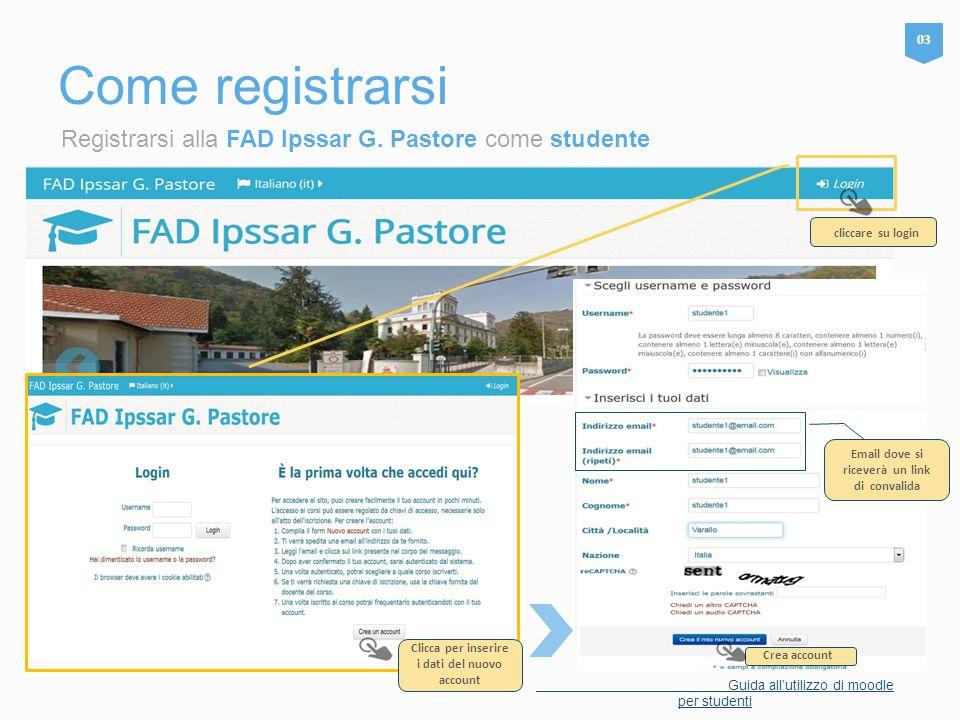 Registrarsi alla FAD Ipssar G. Pastore come studente Come registrarsi 03 Guida all'utilizzo di moodle per studenti Inserire le credenziali fornite e p