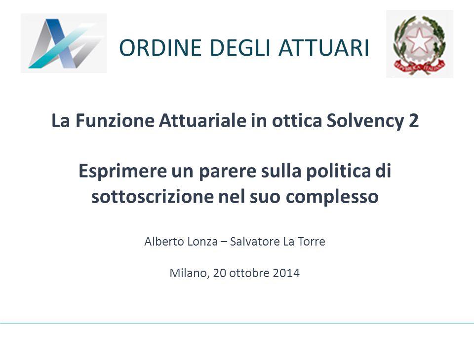 ORDINE DEGLI ATTUARI La Funzione Attuariale in ottica Solvency 2 Esprimere un parere sulla politica di sottoscrizione nel suo complesso Alberto Lonza