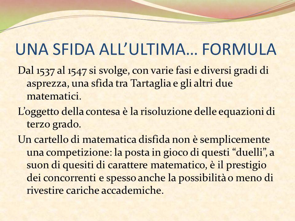 UNA SFIDA ALL'ULTIMA… FORMULA Dal 1537 al 1547 si svolge, con varie fasi e diversi gradi di asprezza, una sfida tra Tartaglia e gli altri due matematici.