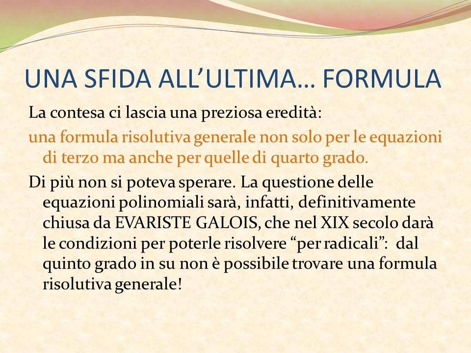 UNA SFIDA ALL'ULTIMA… FORMULA La contesa ci lascia una preziosa eredità: una formula risolutiva generale non solo per le equazioni di terzo ma anche p