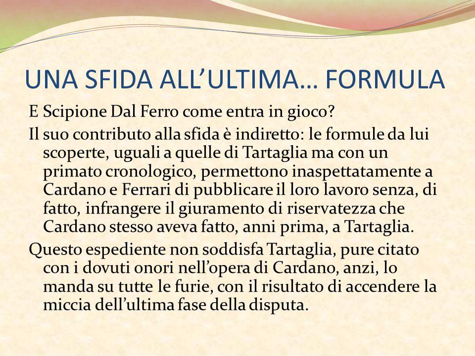 UNA SFIDA ALL'ULTIMA… FORMULA E Scipione Dal Ferro come entra in gioco? Il suo contributo alla sfida è indiretto: le formule da lui scoperte, uguali a