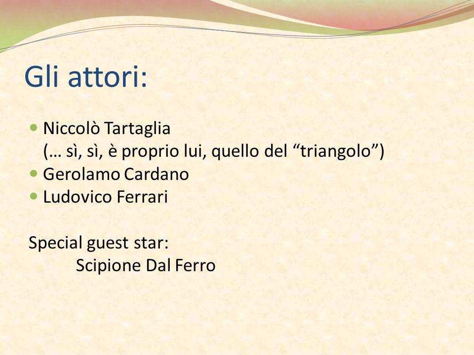 """Gli attori: Niccolò Tartaglia (… sì, sì, è proprio lui, quello del """"triangolo"""") Gerolamo Cardano Ludovico Ferrari Special guest star: Scipione Dal Fer"""