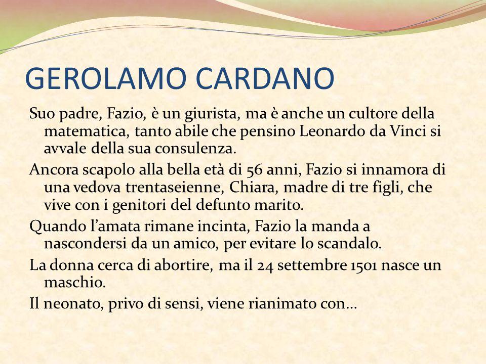 GEROLAMO CARDANO Suo padre, Fazio, è un giurista, ma è anche un cultore della matematica, tanto abile che pensino Leonardo da Vinci si avvale della su
