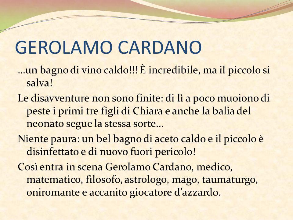 GEROLAMO CARDANO …un bagno di vino caldo!!! È incredibile, ma il piccolo si salva! Le disavventure non sono finite: di lì a poco muoiono di peste i pr