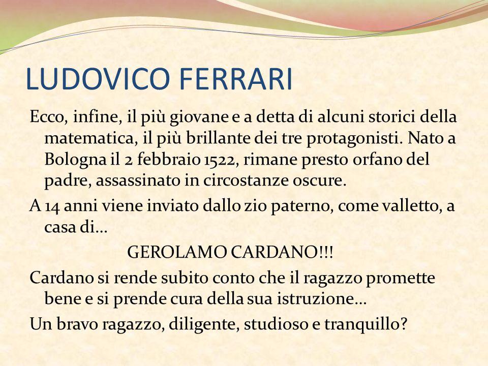 LUDOVICO FERRARI Ecco, infine, il più giovane e a detta di alcuni storici della matematica, il più brillante dei tre protagonisti.