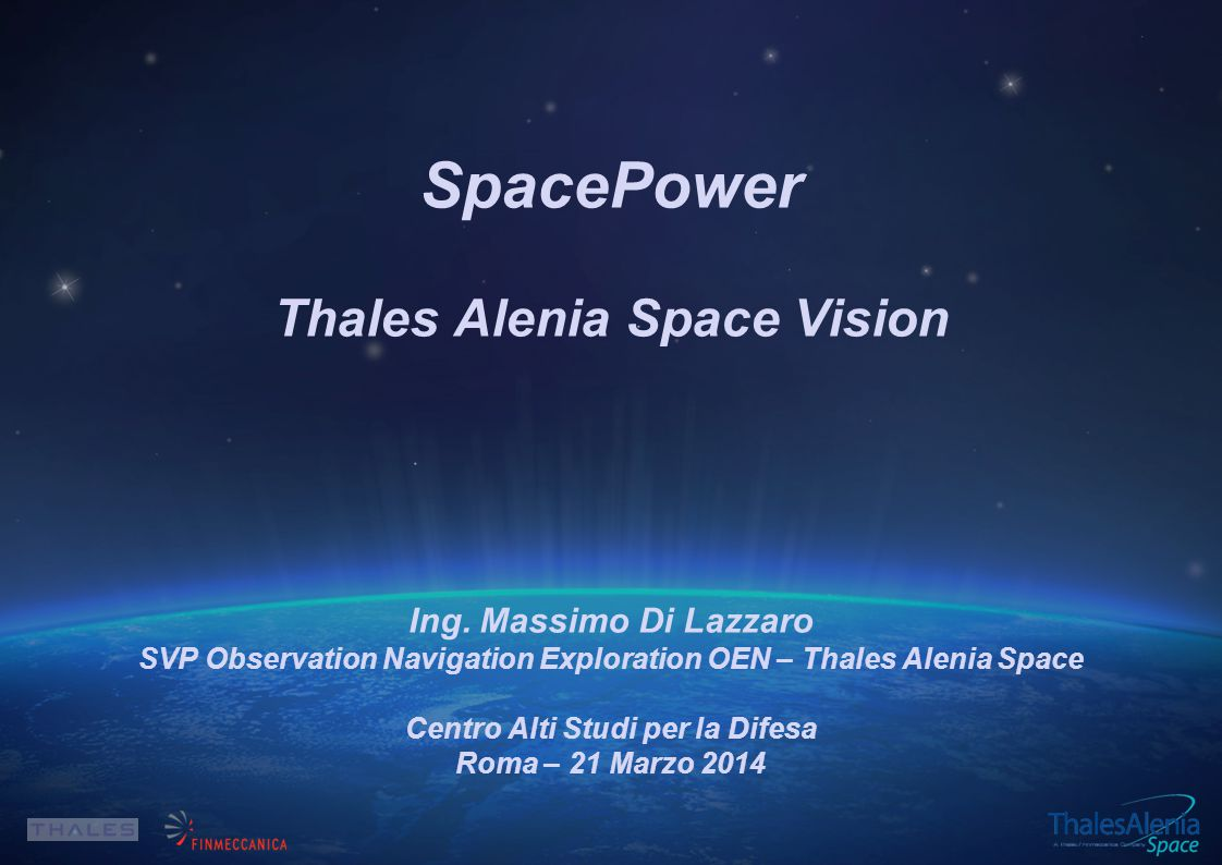 SpacePower Thales Alenia Space Vision Ing. Massimo Di Lazzaro SVP Observation Navigation Exploration OEN – Thales Alenia Space Centro Alti Studi per l