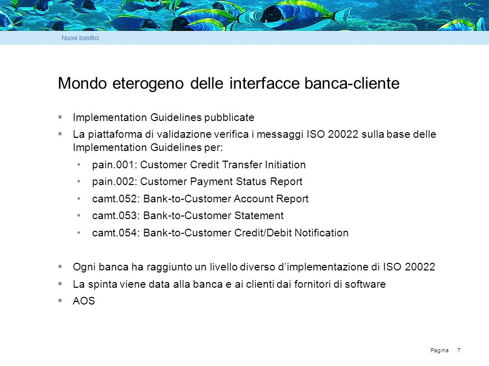 Pagina 7 Mondo eterogeno delle interfacce banca-cliente  Implementation Guidelines pubblicate  La piattaforma di validazione verifica i messaggi ISO 20022 sulla base delle Implementation Guidelines per: pain.001: Customer Credit Transfer Initiation pain.002: Customer Payment Status Report camt.052: Bank-to-Customer Account Report camt.053: Bank-to-Customer Statement camt.054: Bank-to-Customer Credit/Debit Notification  Ogni banca ha raggiunto un livello diverso d'implementazione di ISO 20022  La spinta viene data alla banca e ai clienti dai fornitori di software  AOS