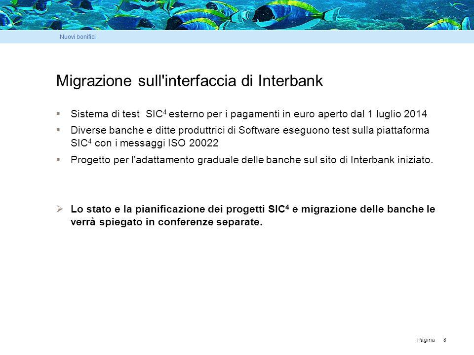 Pagina 8 Migrazione sull interfaccia di Interbank  Sistema di test SIC 4 esterno per i pagamenti in euro aperto dal 1 luglio 2014  Diverse banche e ditte produttrici di Software eseguono test sulla piattaforma SIC 4 con i messaggi ISO 20022  Progetto per l adattamento graduale delle banche sul sito di Interbank iniziato.