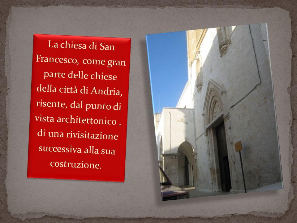 La chiesa di San Francesco, come gran parte delle chiese della città di Andria, risente, dal punto di vista architettonico, di una rivisitazione successiva alla sua costruzione.