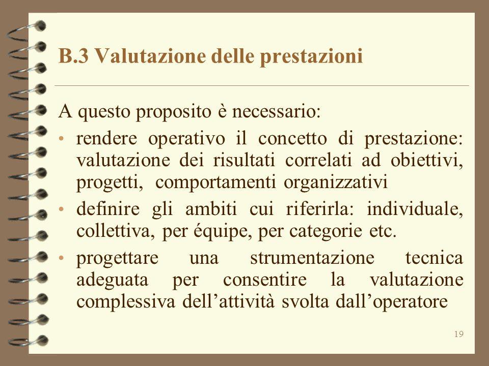 19 B.3 Valutazione delle prestazioni A questo proposito è necessario: rendere operativo il concetto di prestazione: valutazione dei risultati correlat