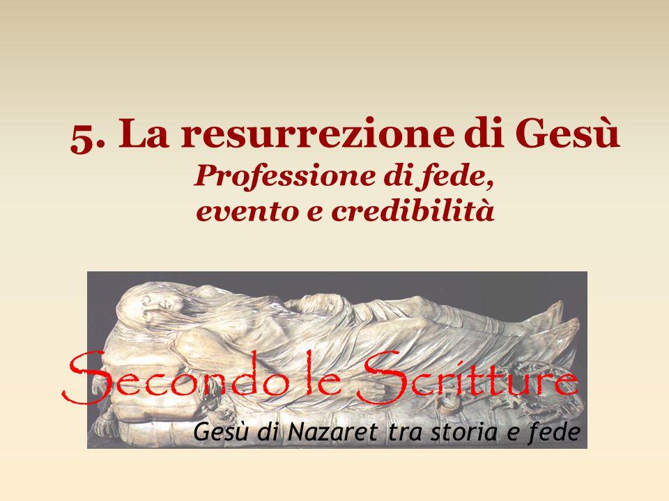 5. La resurrezione di Gesù Professione di fede, evento e credibilità Secondo le Scritture Gesù di Nazaret tra storia e fede