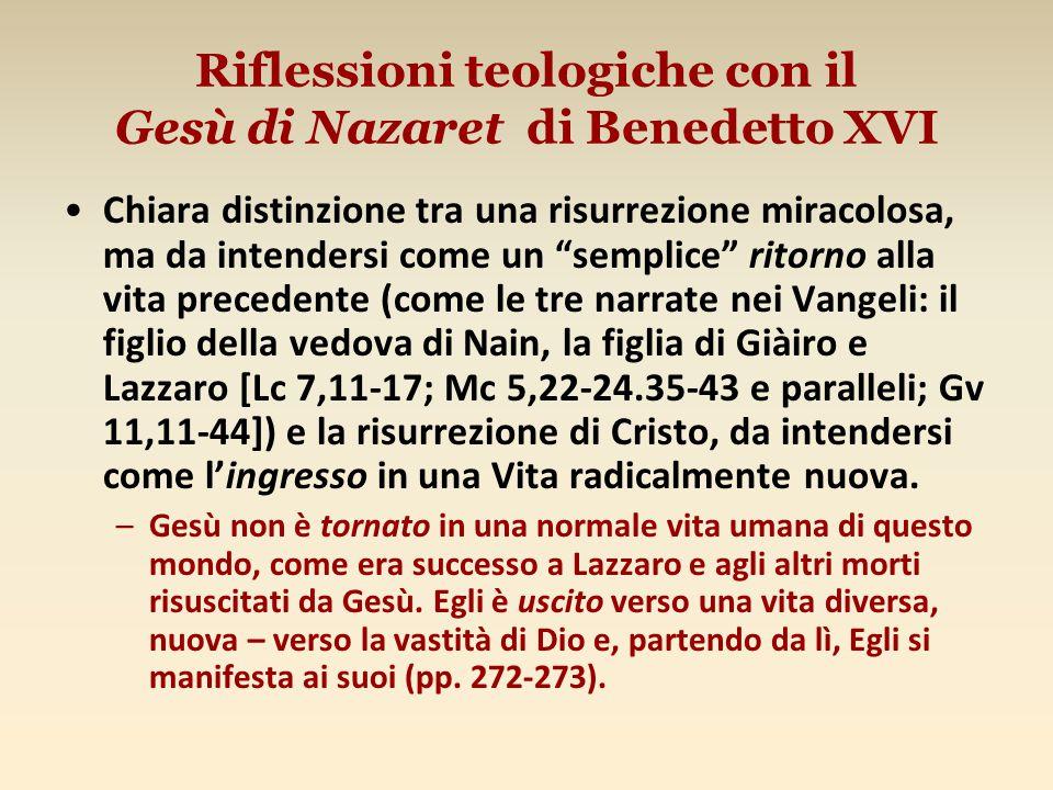 Riflessioni teologiche con il Gesù di Nazaret di Benedetto XVI Chiara distinzione tra una risurrezione miracolosa, ma da intendersi come un semplice ritorno alla vita precedente (come le tre narrate nei Vangeli: il figlio della vedova di Nain, la figlia di Giàiro e Lazzaro [Lc 7,11-17; Mc 5,22-24.35-43 e paralleli; Gv 11,11-44]) e la risurrezione di Cristo, da intendersi come l'ingresso in una Vita radicalmente nuova.