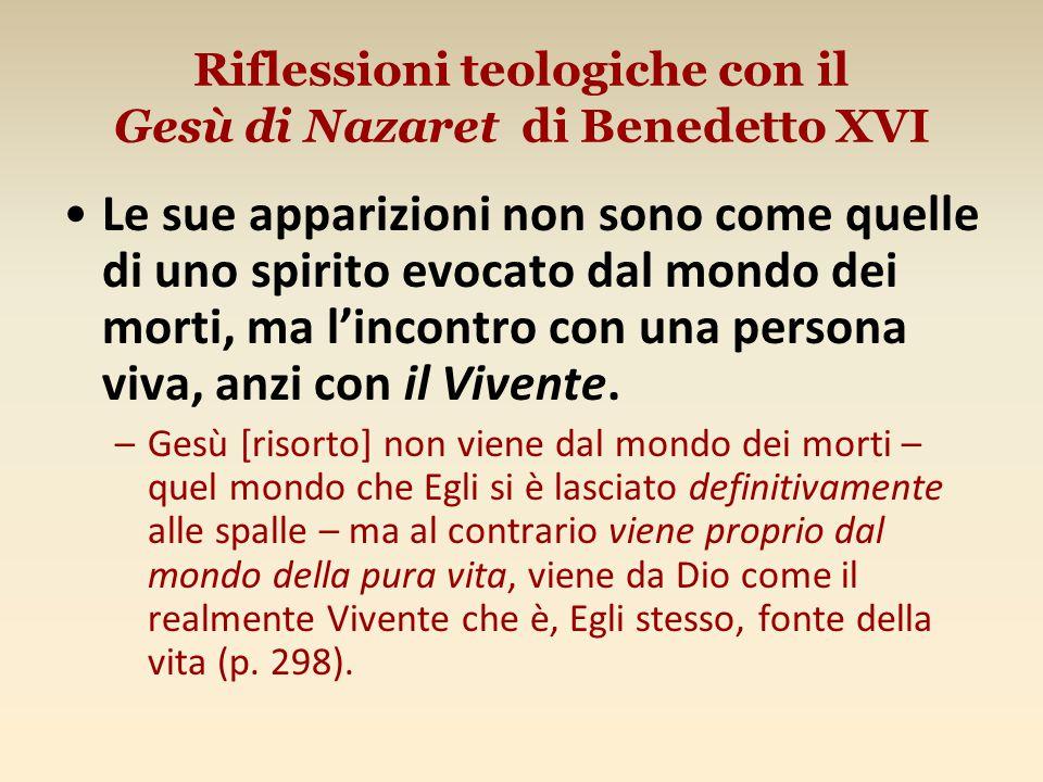 Riflessioni teologiche con il Gesù di Nazaret di Benedetto XVI Le sue apparizioni non sono come quelle di uno spirito evocato dal mondo dei morti, ma l'incontro con una persona viva, anzi con il Vivente.