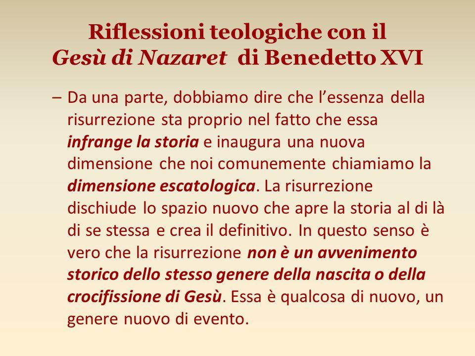 Riflessioni teologiche con il Gesù di Nazaret di Benedetto XVI –Da una parte, dobbiamo dire che l'essenza della risurrezione sta proprio nel fatto che essa infrange la storia e inaugura una nuova dimensione che noi comunemente chiamiamo la dimensione escatologica.