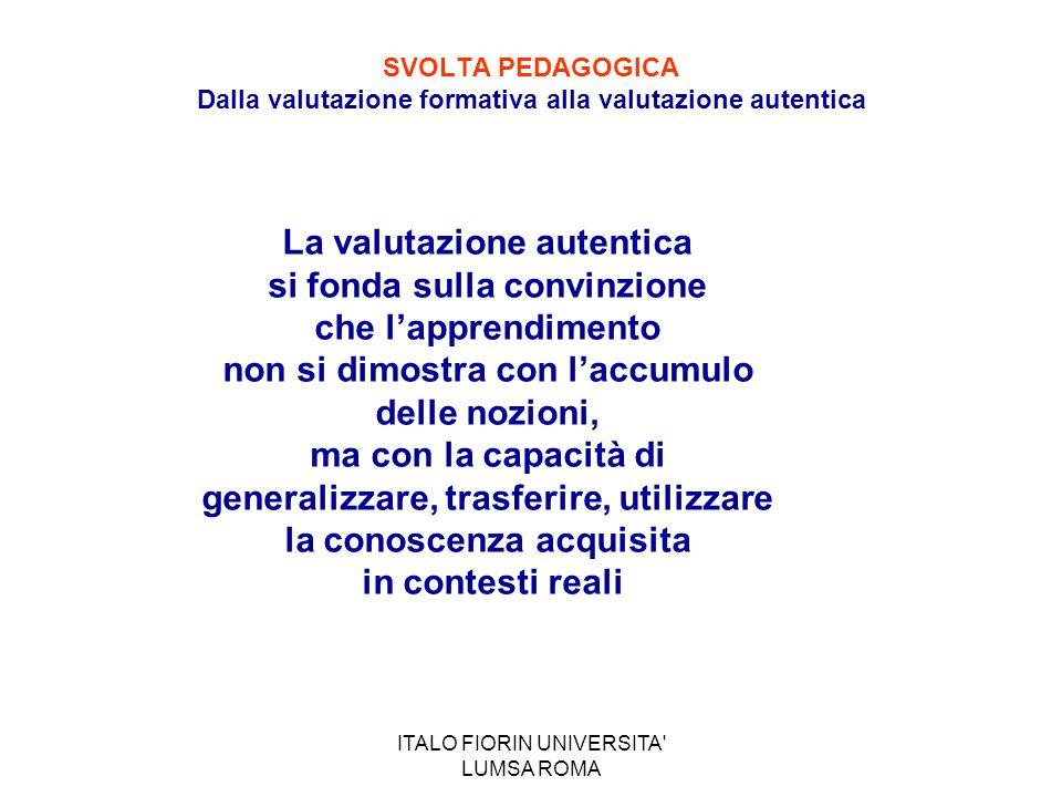 ITALO FIORIN UNIVERSITA' LUMSA ROMA SVOLTA PEDAGOGICA Dalla valutazione formativa alla valutazione autentica La valutazione autentica si fonda sulla c