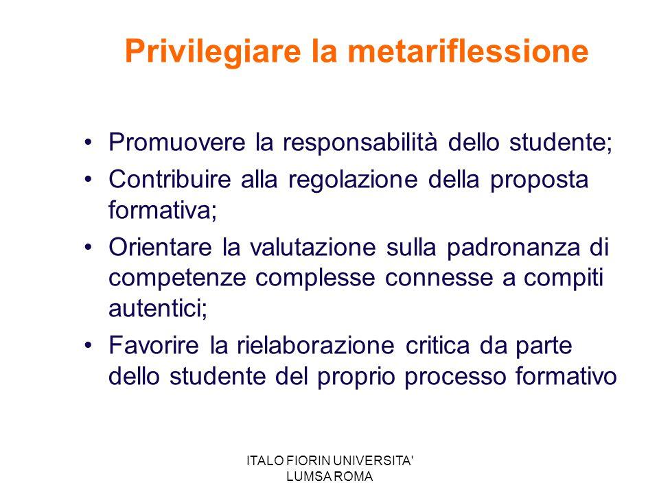 ITALO FIORIN UNIVERSITA' LUMSA ROMA Privilegiare la metariflessione Promuovere la responsabilità dello studente; Contribuire alla regolazione della pr
