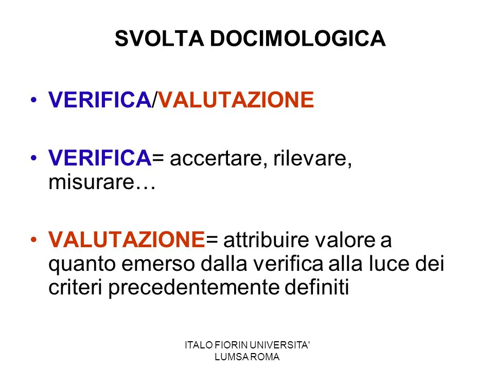 ITALO FIORIN UNIVERSITA' LUMSA ROMA SVOLTA DOCIMOLOGICA VERIFICA/VALUTAZIONE VERIFICA= accertare, rilevare, misurare… VALUTAZIONE= attribuire valore a