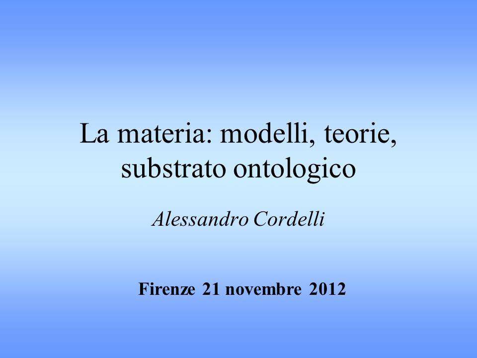 La materia: modelli, teorie, substrato ontologico Alessandro Cordelli Firenze 21 novembre 2012