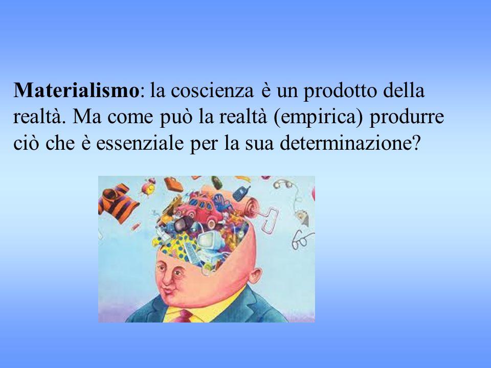 Materialismo: la coscienza è un prodotto della realtà. Ma come può la realtà (empirica) produrre ciò che è essenziale per la sua determinazione?