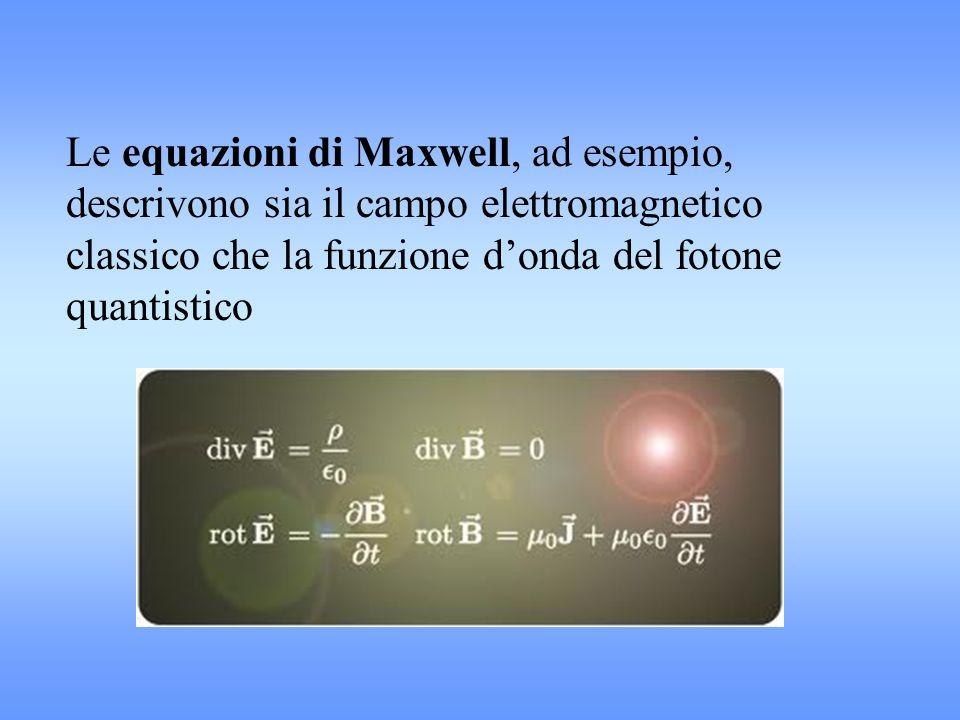 Le equazioni di Maxwell, ad esempio, descrivono sia il campo elettromagnetico classico che la funzione d'onda del fotone quantistico