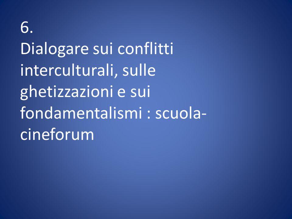 6. Dialogare sui conflitti interculturali, sulle ghetizzazioni e sui fondamentalismi : scuola- cineforum