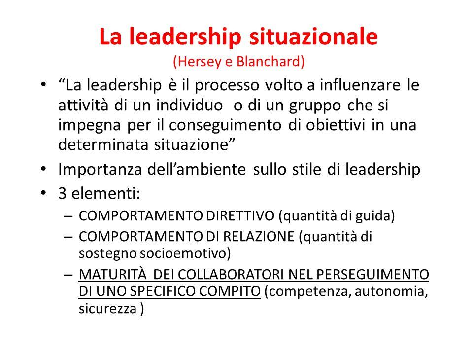 La leadership situazionale (Hersey e Blanchard) La leadership è il processo volto a influenzare le attività di un individuo o di un gruppo che si impegna per il conseguimento di obiettivi in una determinata situazione Importanza dell'ambiente sullo stile di leadership 3 elementi: – COMPORTAMENTO DIRETTIVO (quantità di guida) – COMPORTAMENTO DI RELAZIONE (quantità di sostegno socioemotivo) – MATURITÀ DEI COLLABORATORI NEL PERSEGUIMENTO DI UNO SPECIFICO COMPITO (competenza, autonomia, sicurezza )