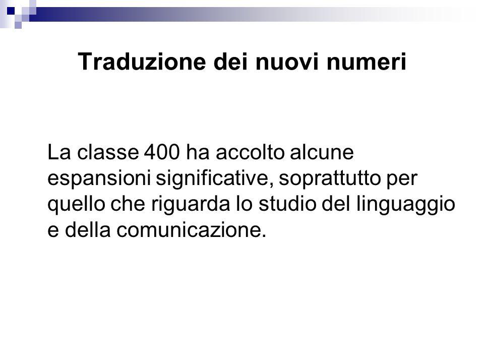 Traduzione dei nuovi numeri La classe 400 ha accolto alcune espansioni significative, soprattutto per quello che riguarda lo studio del linguaggio e della comunicazione.