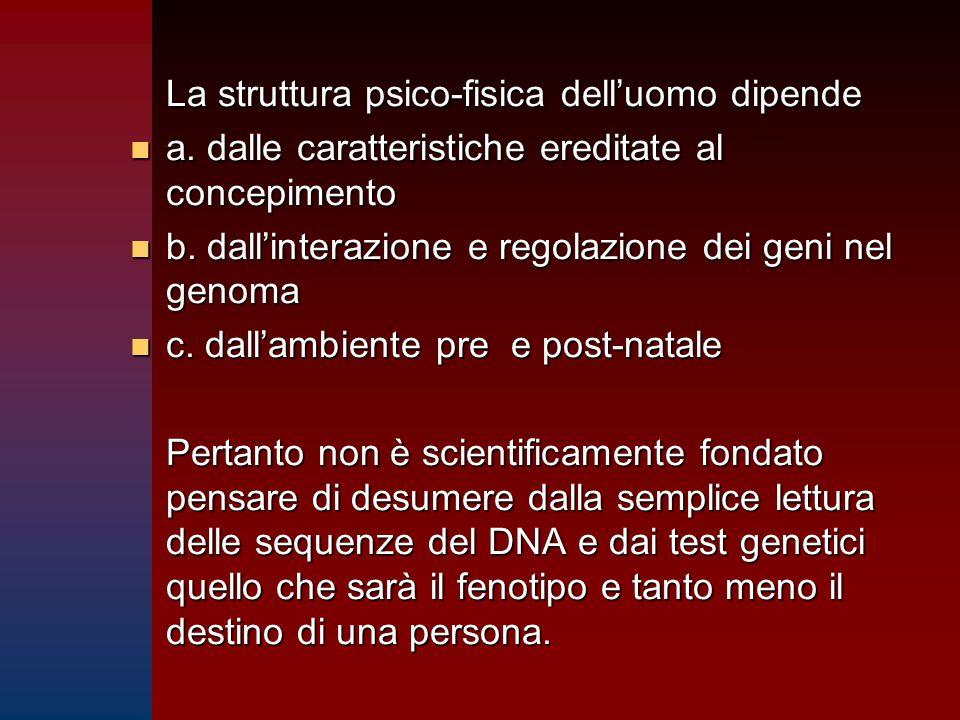 La struttura psico-fisica dell'uomo dipende n a. dalle caratteristiche ereditate al concepimento n b. dall'interazione e regolazione dei geni nel geno